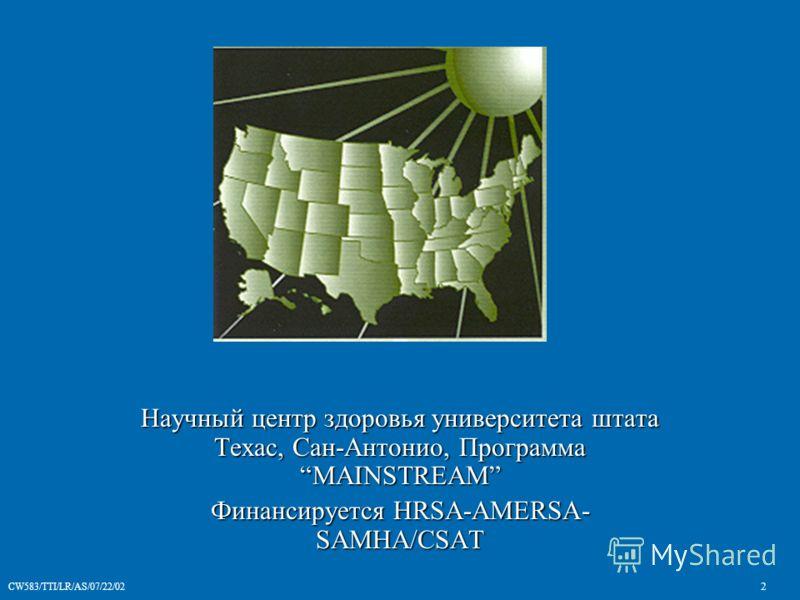 CW583/TTI/LR/AS/07/22/02 2 Научный центр здоровья университета штата Техас, Сан-Антонио, Программа MAINSTREAM Финансируется HRSA-AMERSA- SAMHA/CSAT