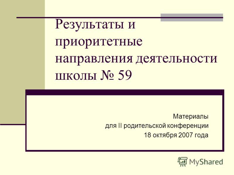 Результаты и приоритетные направления деятельности школы 59 Материалы для II родительской конференции 18 октября 2007 года