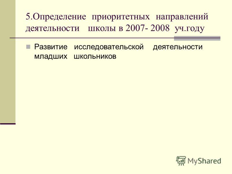 5.Определение приоритетных направлений деятельности школы в 2007- 2008 уч.году Развитие исследовательской деятельности младших школьников