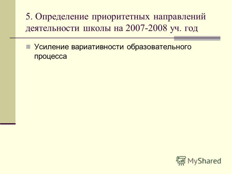 5. Определение приоритетных направлений деятельности школы на 2007-2008 уч. год Усиление вариативности образовательного процесса