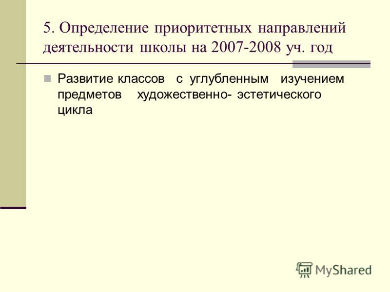 5. Определение приоритетных направлений деятельности школы на 2007-2008 уч. год Развитие классов с углубленным изучением предметов художественно- эстетического цикла