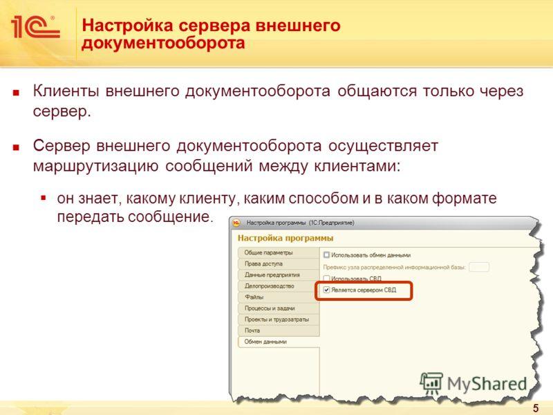 5 Настройка сервера внешнего документооборота Клиенты внешнего документооборота общаются только через сервер. Сервер внешнего документооборота осуществляет маршрутизацию сообщений между клиентами: он знает, какому клиенту, каким способом и в каком фо