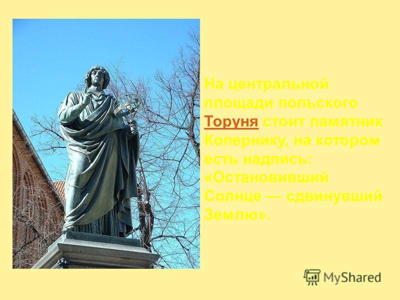 На центральной площади польского Торуня стоит памятник Копернику, на котором есть надпись: «Остановивший Солнце сдвинувший Землю». Торуня