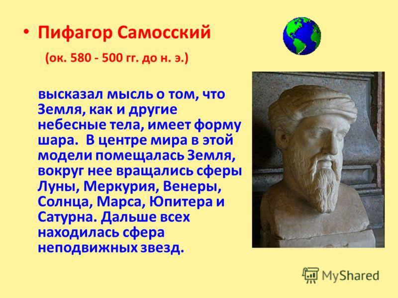 Пифагор Самосский (ок. 580 - 500 гг. до н. э.) высказал мысль о том, что Земля, как и другие небесные тела, имеет форму шара. В центре мира в этой модели помещалась Земля, вокруг нее вращались сферы Луны, Меркурия, Венеры, Солнца, Марса, Юпитера и Са