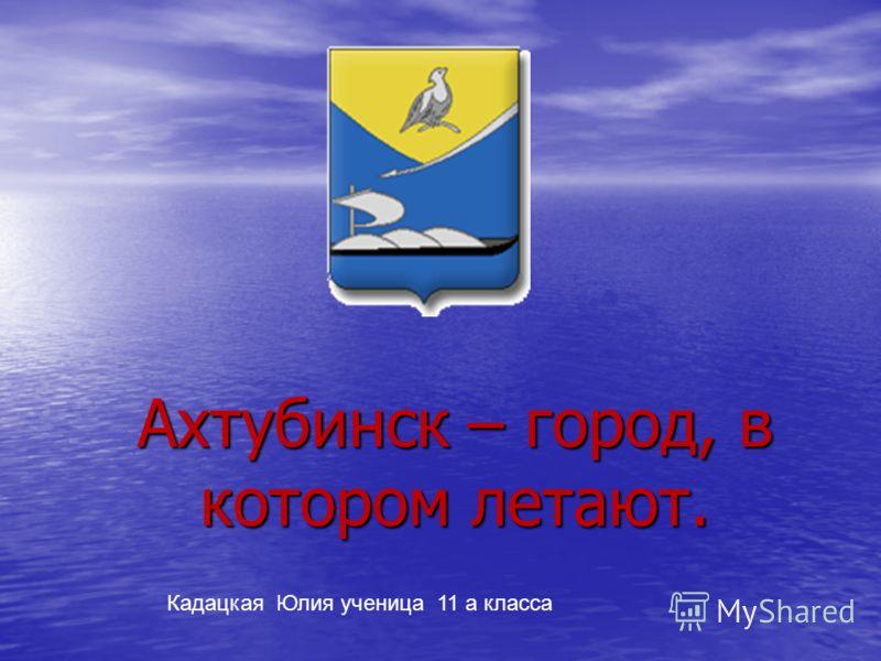 Ахтубинск – город, в котором летают. Кадацкая Юлия ученица 11 а класса