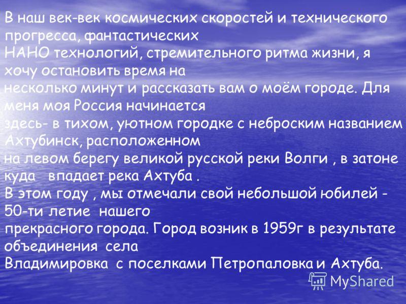 В наш век-век космических скоростей и технического прогресса, фантастических НАНО технологий, стремительного ритма жизни, я хочу остановить время на несколько минут и рассказать вам о моём городе. Для меня моя Россия начинается здесь- в тихом, уютном