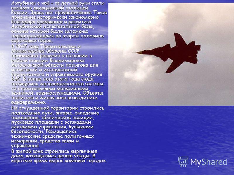 Ахтубинск с чей - то легкой руки стали называть авиационной столицей России. Здесь нет преувеличения. Такое признание исторически закономерно благодаря основанию и развитию Ахтубинской испытательной базы, основы которой были заложены первопроходцами