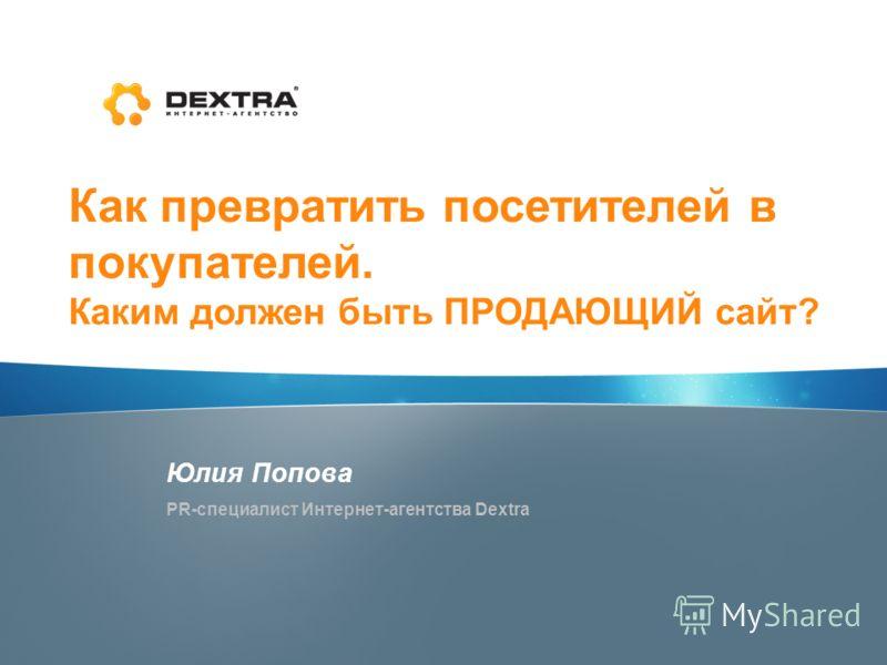 Как превратить посетителей в покупателей. Каким должен быть ПРОДАЮЩИЙ сайт? Юлия Попова PR-специалист Интернет-агентства Dextra