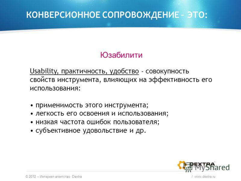 © 2012 – Интернет-агентство Dextra / www.dextra.ru КОНВЕРСИОННОЕ СОПРОВОЖДЕНИЕ – ЭТО: Юзабилити Usability, практичность, удобство – совокупность свойств инструмента, влияющих на эффективность его использования: применимость этого инструмента; легкост