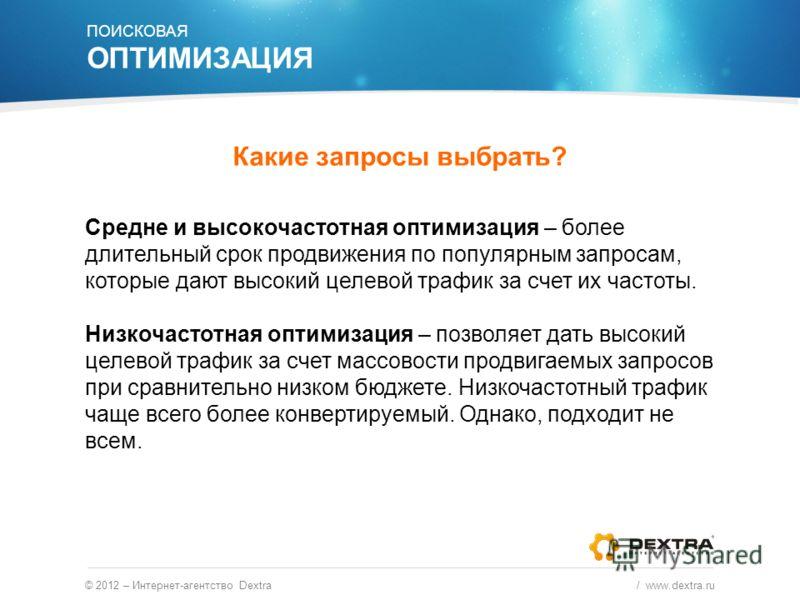 Какие запросы выбрать? © 2012 – Интернет-агентство Dextra / www.dextra.ru Средне и высокочастотная оптимизация – более длительный срок продвижения по популярным запросам, которые дают высокий целевой трафик за счет их частоты. Низкочастотная оптимиза