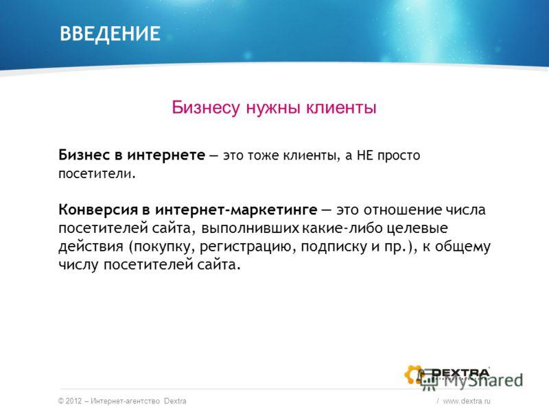 ВВЕДЕНИЕ Бизнесу нужны клиенты © 2012 – Интернет-агентство Dextra / www.dextra.ru Бизнес в интернете это тоже клиенты, а НЕ просто посетители. Конверсия в интернет-маркетинге это отношение числа посетителей сайта, выполнивших какие-либо целевые дейст