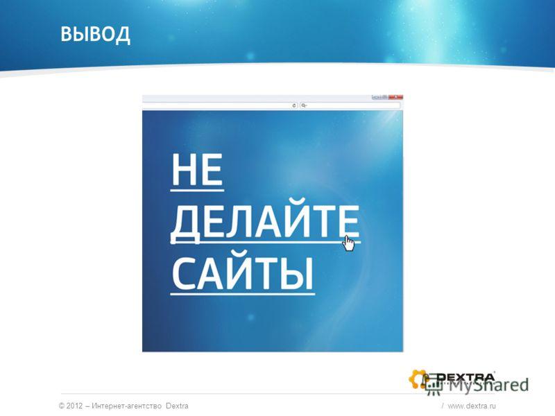 ВЫВОД © 2012 – Интернет-агентство Dextra / www.dextra.ru
