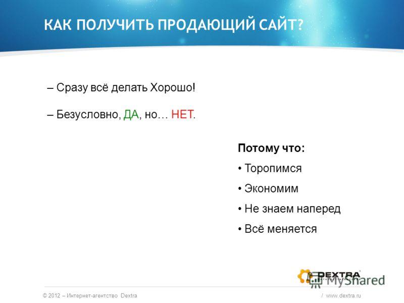 КАК ПОЛУЧИТЬ ПРОДАЮЩИЙ САЙТ? © 2012 – Интернет-агентство Dextra / www.dextra.ru – Сразу всё делать Хорошо! – Безусловно, ДА, но… НЕТ. Потому что: Торопимся Экономим Не знаем наперед Всё меняется