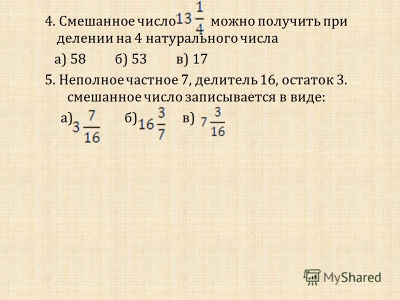 Тест 1. В числе целая часть равна : а ) 2; б ) 7; в ) 13. 2. Смешанное число записано в виде неправильной дроби : а ) ; б ) ; в ) ; г ) 3. В записи смешанного числа дробная часть должна быть : а ) неправильной ; б ) правильной ; в ) любой.
