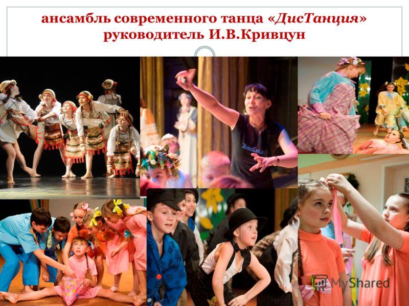 ансамбль современного танца «ДисТанция» руководитель И.В.Кривцун