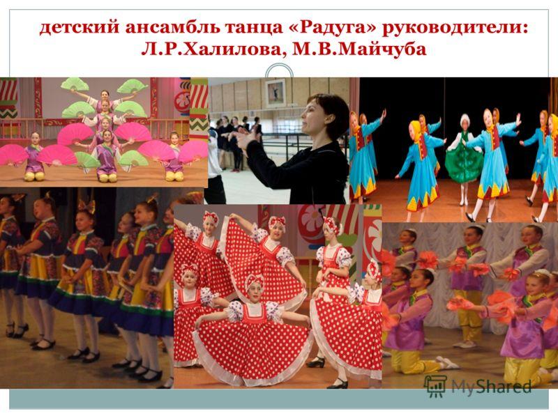 детский ансамбль танца «Радуга» руководители: Л.Р.Халилова, М.В.Майчуба