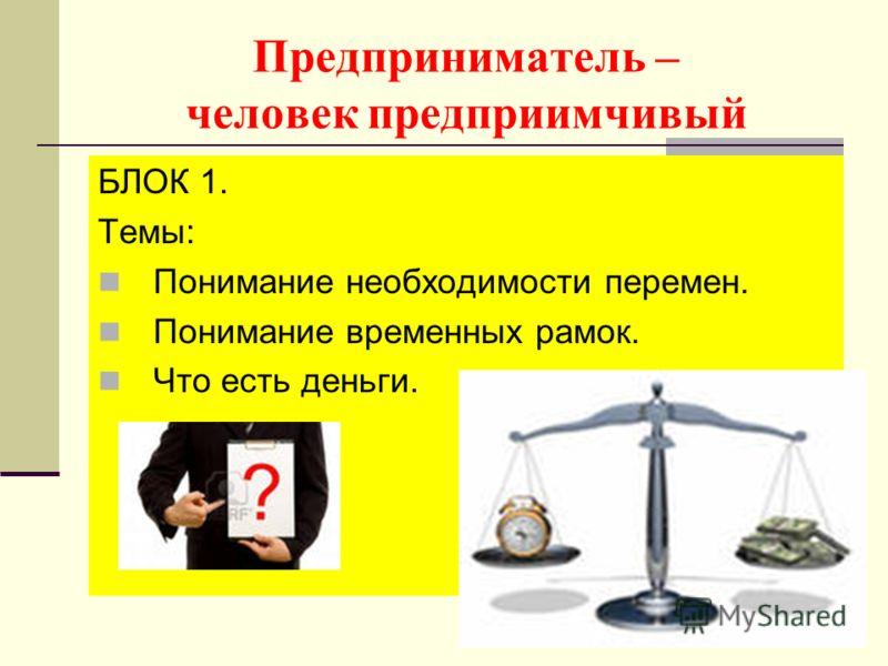 Предприниматель – человек предприимчивый БЛОК 1. Темы: Понимание необходимости перемен. Понимание временных рамок. Что есть деньги.