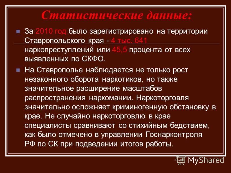 Статистические данные: За 2010 год было зарегистрировано на территории Ставропольского края - 4 тыс. 641 наркопреступлений или 45,5 процента от всех выявленных по СКФО. На Ставрополье наблюдается не только рост незаконного оборота наркотиков, но такж