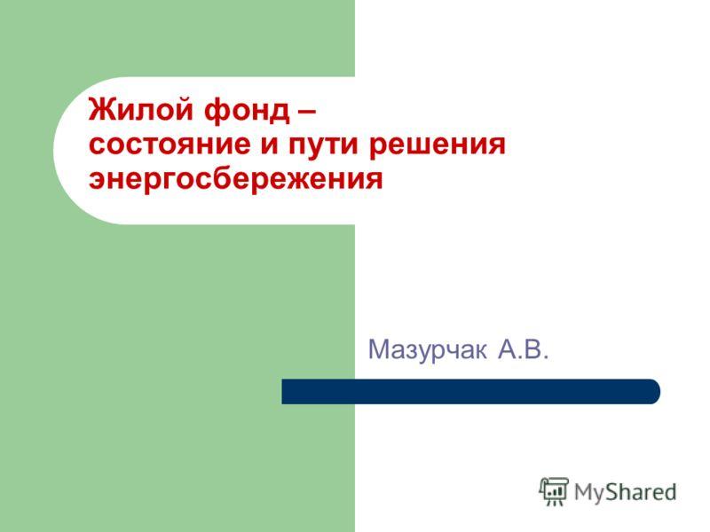 Жилой фонд – состояние и пути решения энергосбережения Мазурчак А.В.
