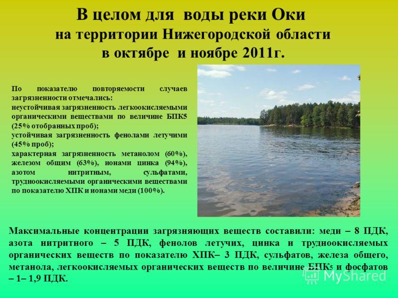 В целом для воды реки Оки на территории Нижегородской области в октябре и ноябре 2011г. Максимальные концентрации загрязняющих веществ составили: меди – 8 ПДК, азота нитритного – 5 ПДК, фенолов летучих, цинка и трудноокисляемых органических веществ п