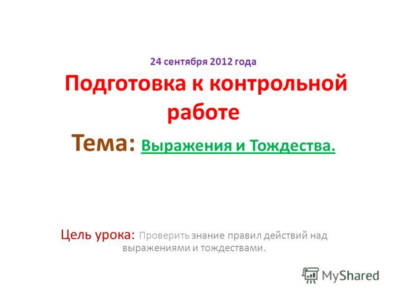24 сентября 2012 года Подготовка к контрольной работе Тема: Выражения и Тождества. Цель урока: Проверить знание правил действий над выражениями и тождествами.