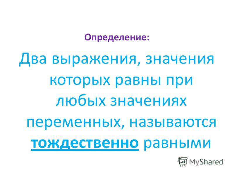 Определение: Два выражения, значения которых равны при любых значениях переменных, называются тождественно равными