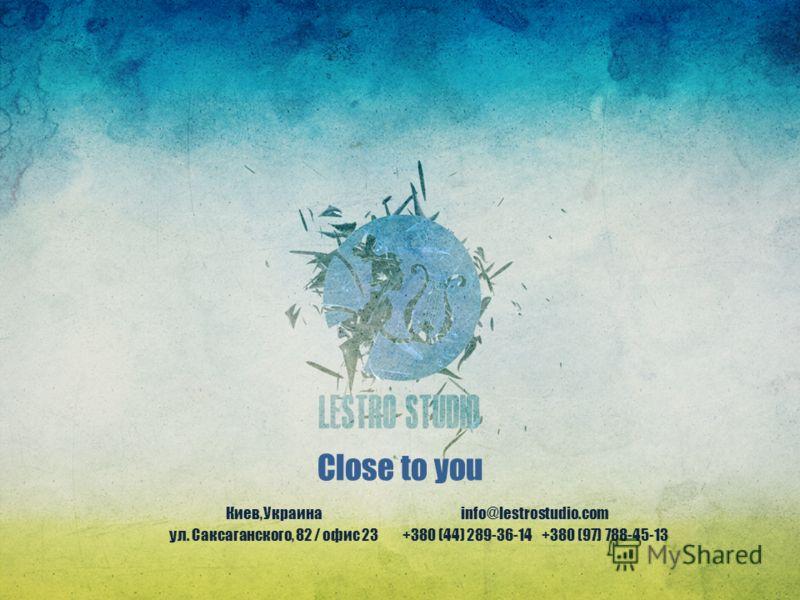Close to you Киев, Украина ул. Саксаганского, 82 / офис 23 info@lestrostudio.com +380 (44) 289-36-14 +380 (97) 788-45-13