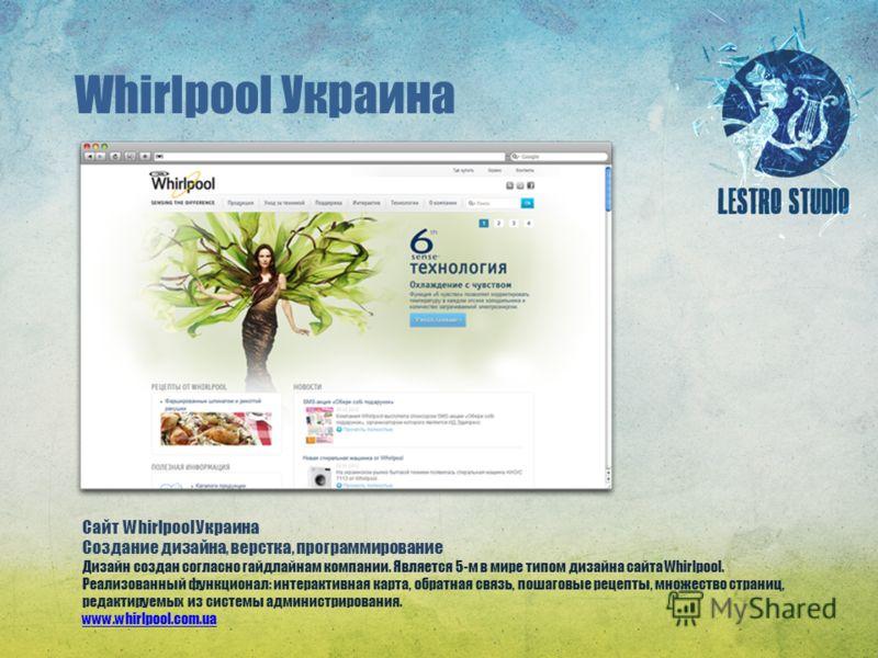 Whirlpool Украина Сайт Whirlpool Украина Создание дизайна, верстка, программирование Дизайн создан согласно гайдлайнам компании. Является 5-м в мире типом дизайна сайта Whirlpool. Реализованный функционал: интерактивная карта, обратная связь, пошагов