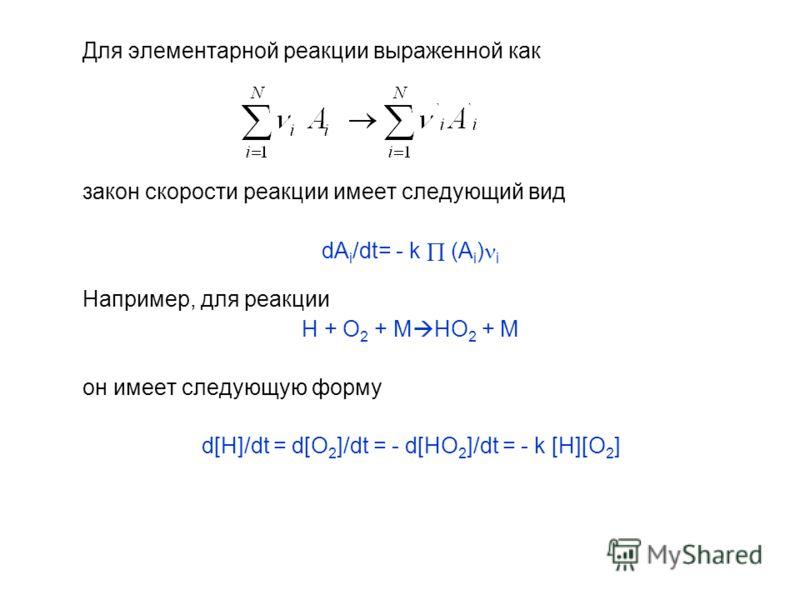 Для элементарной реакции выраженной как закон скорости реакции имеет следующий вид dA i /dt= - k (A i ) i Например, для реакции H + O 2 + M HO 2 + M он имеет следующую форму d[H]/dt = d[O 2 ]/dt = - d[HO 2 ]/dt = - k [H][O 2 ]