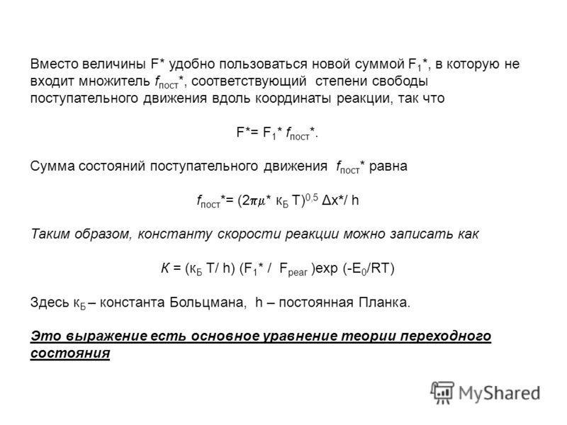 Вместо величины F* удобно пользоваться новой суммой F 1 *, в которую не входит множитель f пост *, соответствующий степени свободы поступательного движения вдоль координаты реакции, так что F*= F 1 * f пост *. Сумма состояний поступательного движения