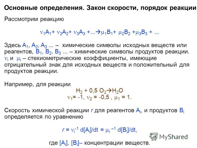 Основные определения. Закон скорости, порядок реакции. Рассмотрим реакцию 1 A 1 + 2 A 2 + 3 A 3 +... 1 B 1 + 2 B 2 + 3 B 3 +... Здесь A 1, A 2, A 3... – химические символы исходных веществ или реагентов, B 1, B 2, B 3... – химические символы продукто