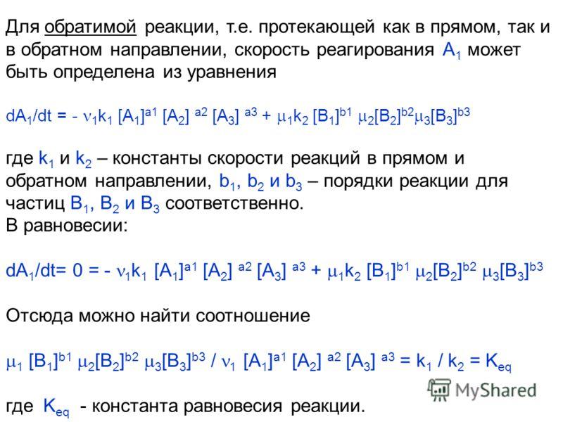 Для обратимой реакции, т.е. протекающей как в прямом, так и в обратном направлении, скорость реагирования А 1 может быть определена из уравнения dA 1 /dt = - 1 k 1 [A 1 ] a1 [A 2 ] a2 [A 3 ] a3 + 1 k 2 [B 1 ] b1 2 [B 2 ] b2 3 [B 3 ] b3 где k 1 и k 2