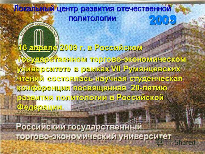Локальный центр развития отечественной политологии 16 апреле 2009 г. в Российском 16 апреле 2009 г. в Российском государственном торгово-экономическом университете в рамках VII Румянцевских чтений состоялась научная студенческая конференция посвященн