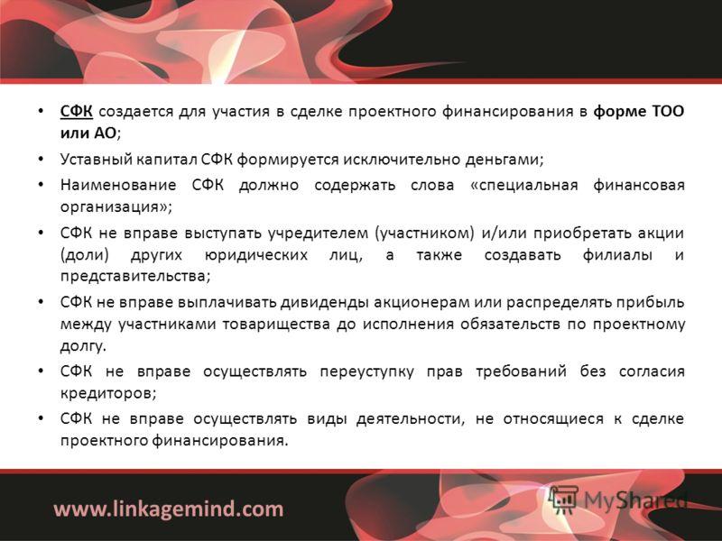 www.linkagemind.com СФК создается для участия в сделке проектного финансирования в форме ТОО или АО; Уставный капитал СФК формируется исключительно деньгами; Наименование СФК должно содержать слова «специальная финансовая организация»; СФК не вправе