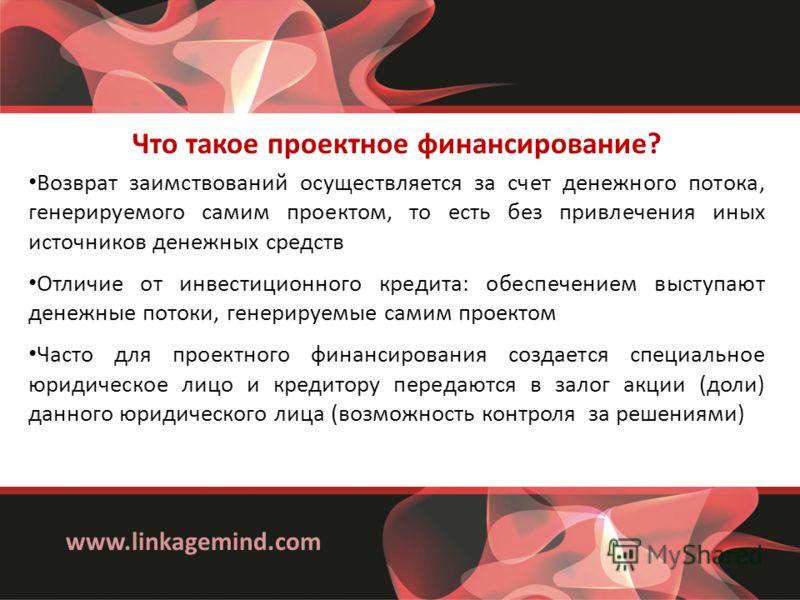 www.linkagemind.com Что такое проектное финансирование? Возврат заимствований осуществляется за счет денежного потока, генерируемого самим проектом, то есть без привлечения иных источников денежных средств Отличие от инвестиционного кредита: обеспече