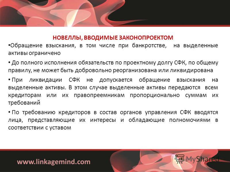 www.linkagemind.com НОВЕЛЛЫ, ВВОДИМЫЕ ЗАКОНОПРОЕКТОМ Обращение взыскания, в том числе при банкротстве, на выделенные активы ограничено До полного исполнения обязательств по проектному долгу СФК, по общему правилу, не может быть добровольно реорганизо
