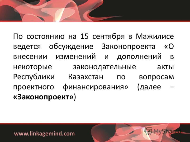 www.linkagemind.com По состоянию на 15 сентября в Мажилисе ведется обсуждение Законопроекта «О внесении изменений и дополнений в некоторые законодательные акты Республики Казахстан по вопросам проектного финансирования» (далее – «Законопроект»)