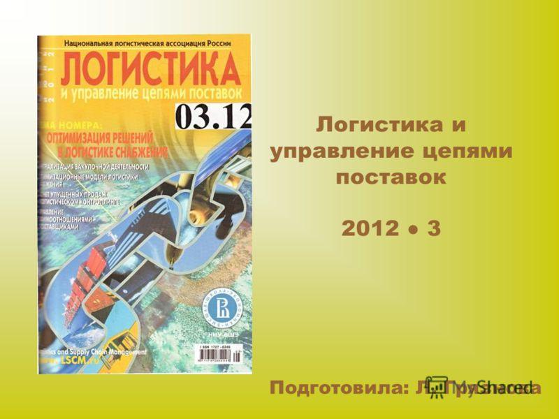 Логистика и управление цепями поставок 2012 3 Подготовила: Л. Грязнова