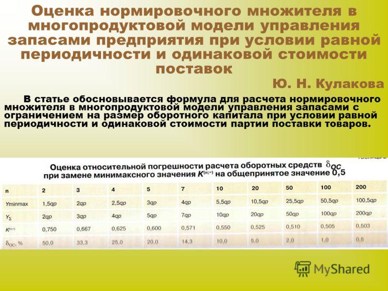 Оценка нормировочного множителя в многопродуктовой модели управления запасами предприятия при условии равной периодичности и одинаковой стоимости поставок Ю. Н. Кулакова В статье обосновывается формула для расчета нормировочного множителя в многопрод