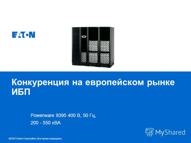 © 2007 Eaton Corporation. All rights reserved. Конкуренция на европейском рынке ИБП Powerware 9395 400 В, 50 Гц, 200 - 550 кВА ©2007 Eaton Corporation. Все права защищены