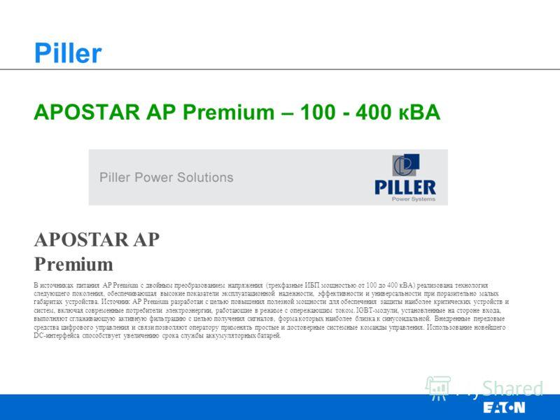 APOSTAR AP Premium – 100 - 400 кВА Piller APOSTAR AP Premium В источниках питания АР Premium с двойным преобразованием напряжения (трехфазные ИБП мощностью от 100 до 400 кВА) реализована технология следующего поколения, обеспечивающая высокие показат