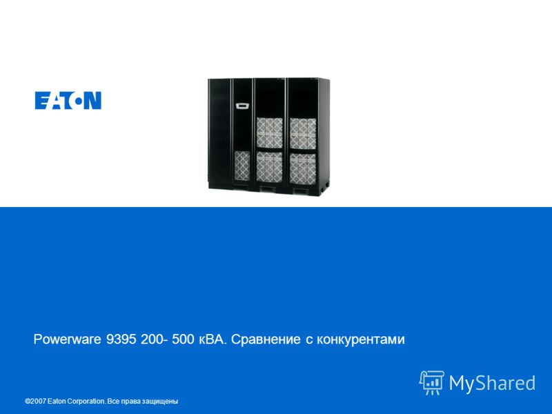 © 2007 Eaton Corporation. All rights reserved. Powerware 9395 200- 500 кВА. Сравнение с конкурентами ©2007 Eaton Corporation. Все права защищены