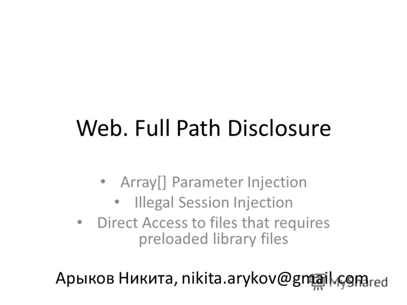 Web. Full Path Disclosure Array[] Parameter Injection Illegal Session Injection Direct Access to files that requires preloaded library files Арыков Никита, nikita.arykov@gmail.com