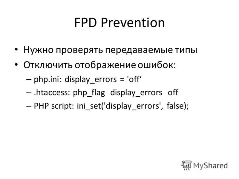 FPD Prevention Нужно проверять передаваемые типы Отключить отображение ошибок: – php.ini: display_errors = 'off –.htaccess: php_flag display_errors off – PHP script: ini_set('display_errors', false);