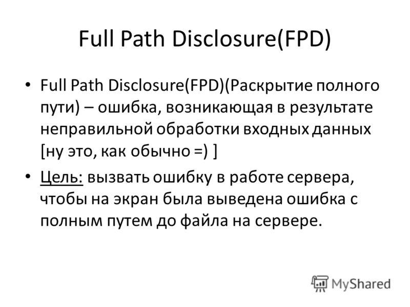 Full Path Disclosure(FPD) Full Path Disclosure(FPD)(Раскрытие полного пути) – ошибка, возникающая в результате неправильной обработки входных данных [ну это, как обычно =) ] Цель: вызвать ошибку в работе сервера, чтобы на экран была выведена ошибка с
