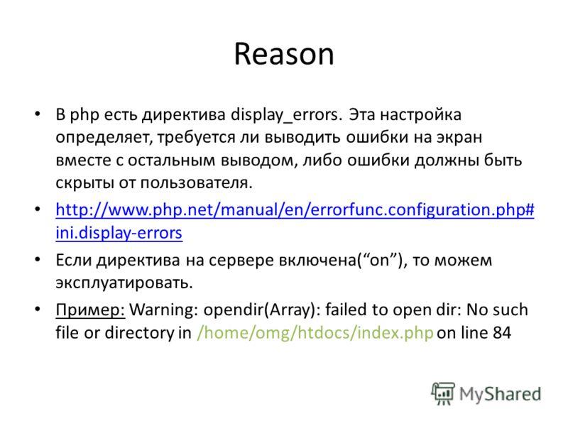 Reason В php есть директива display_errors. Эта настройка определяет, требуется ли выводить ошибки на экран вместе с остальным выводом, либо ошибки должны быть скрыты от пользователя. http://www.php.net/manual/en/errorfunc.configuration.php# ini.disp