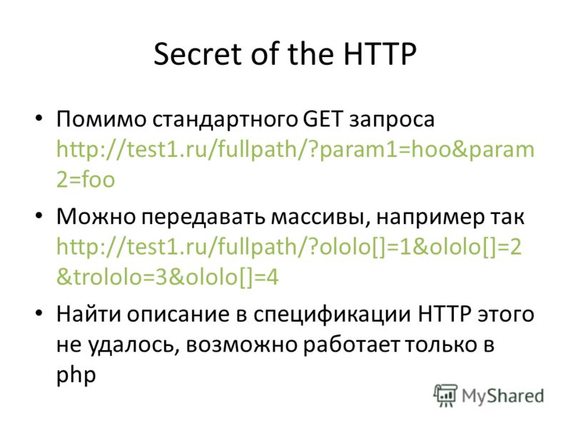 Secret of the HTTP Помимо стандартного GET запроса http://test1.ru/fullpath/?param1=hoo&param 2=foo Можно передавать массивы, например так http://test1.ru/fullpath/?ololo[]=1&ololo[]=2 &trololo=3&ololo[]=4 Найти описание в спецификации HTTP этого не