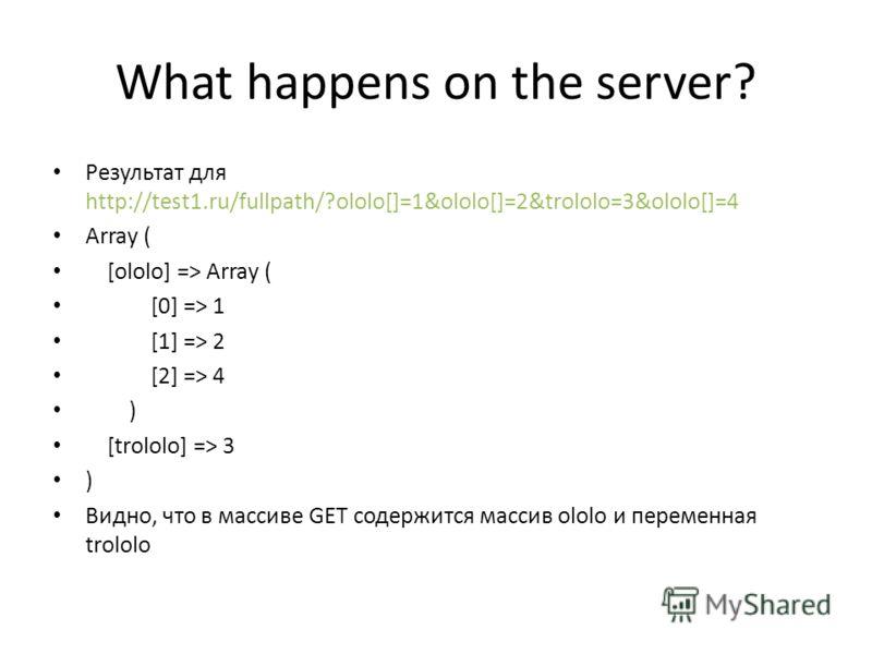 What happens on the server? Результат для http://test1.ru/fullpath/?ololo[]=1&ololo[]=2&trololo=3&ololo[]=4 Array ( [ololo] => Array ( [0] => 1 [1] => 2 [2] => 4 ) [trololo] => 3 ) Видно, что в массиве GET содержится массив ololo и переменная trololo