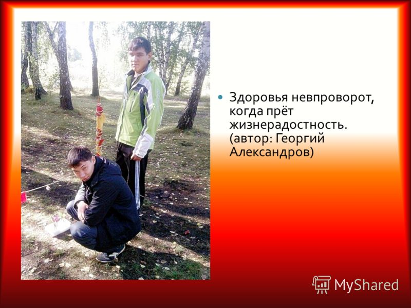 Здоровья невпроворот, когда прёт жизнерадостность. ( автор : Георгий Александров )