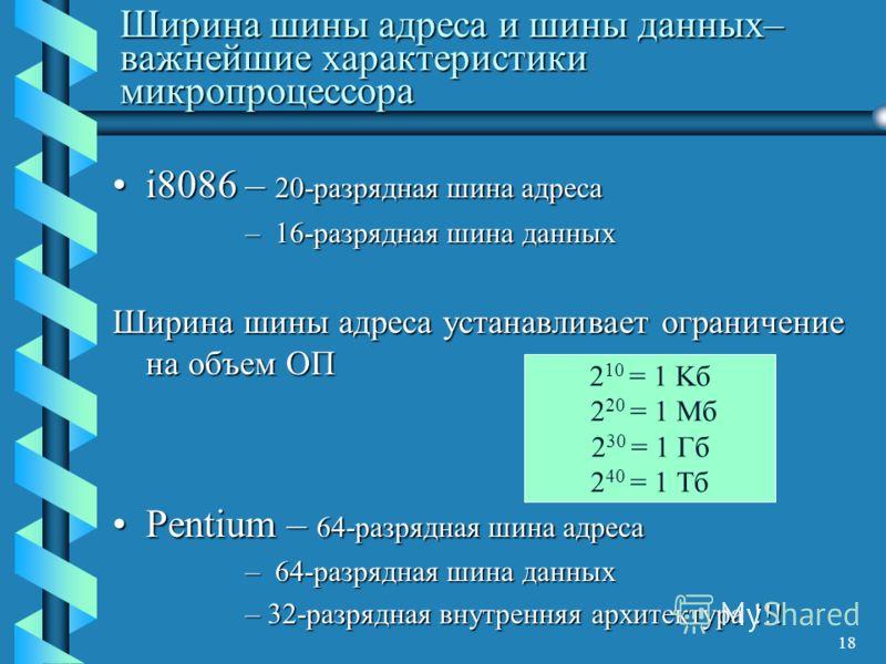 18 Ширина шины адреса и шины данных– важнейшие характеристики микропроцессора i8086 – 20-разрядная шина адресаi8086 – 20-разрядная шина адреса – 16-разрядная шина данных Ширина шины адреса устанавливает ограничение на объем ОП Pentium – 64-разрядная